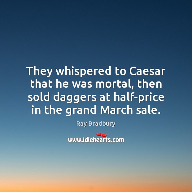 They whispered to Caesar that he was mortal, then sold daggers at Image
