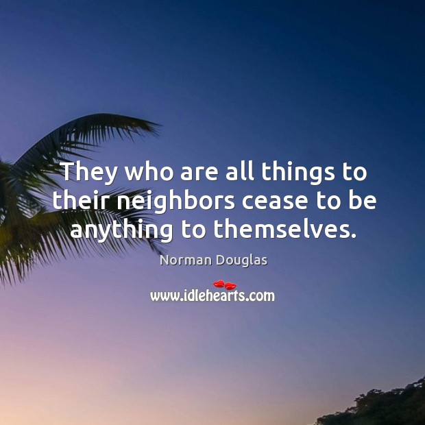 They who are all things to their neighbors cease to be anything to themselves. Image