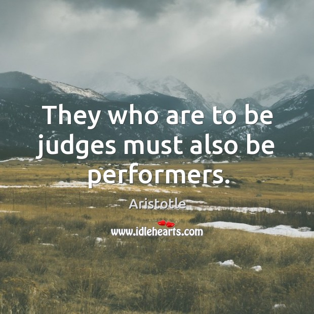 Image, They who are to be judges must also be performers.