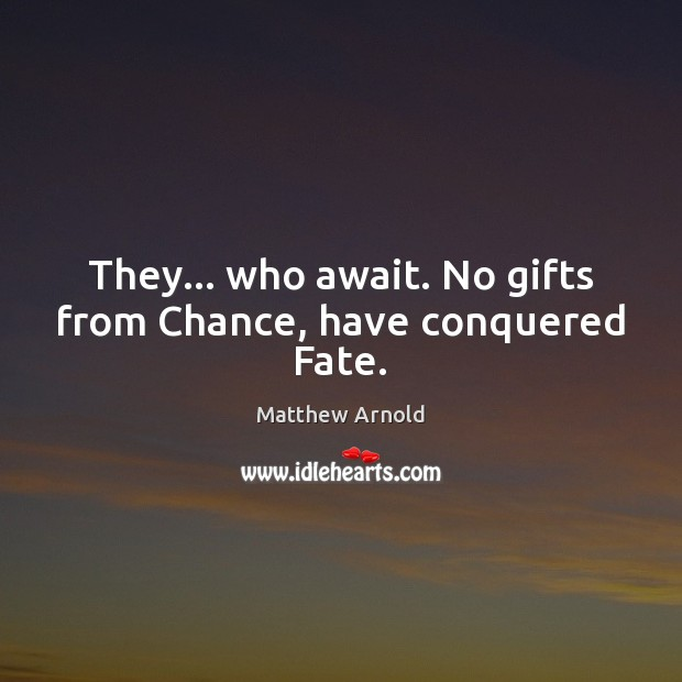 They… who await. No gifts from Chance, have conquered Fate. Matthew Arnold Picture Quote