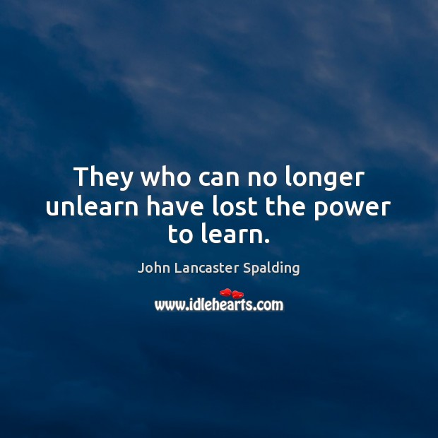 They who can no longer unlearn have lost the power to learn. John Lancaster Spalding Picture Quote