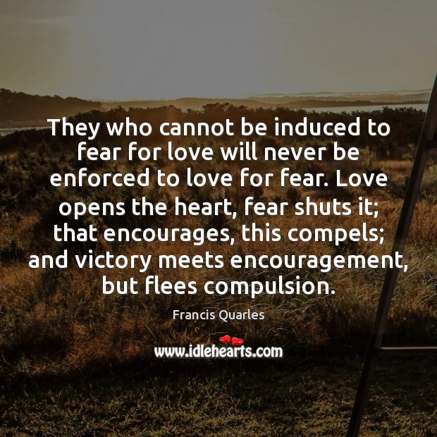 They who cannot be induced to fear for love will never be Francis Quarles Picture Quote