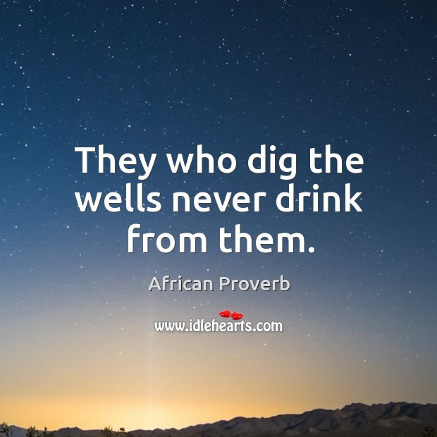 Image, They who dig the wells never drink from them.