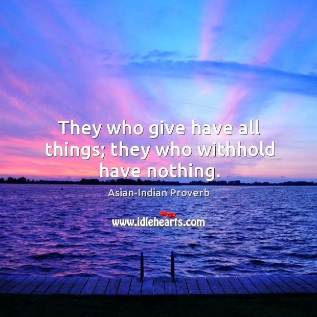 They who give have all things; they who withhold have nothing. Asian-Indian Proverbs Image