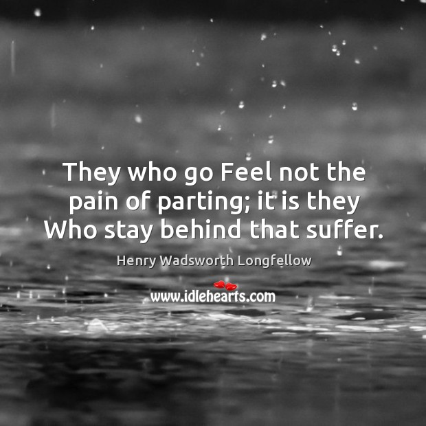 They who go feel not the pain of parting; it is they who stay behind that suffer. Image