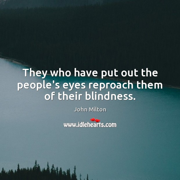 They who have put out the people's eyes reproach them of their blindness. Image