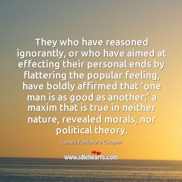 They who have reasoned ignorantly, or who have aimed at effecting their personal ends James Fenimore Cooper Picture Quote