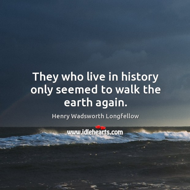 Image, They who live in history only seemed to walk the earth again.