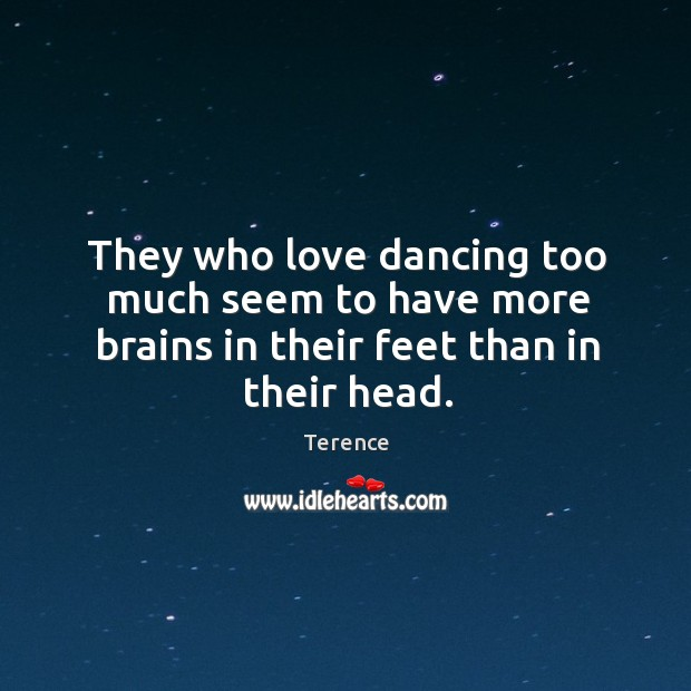 They who love dancing too much seem to have more brains in their feet than in their head. Terence Picture Quote