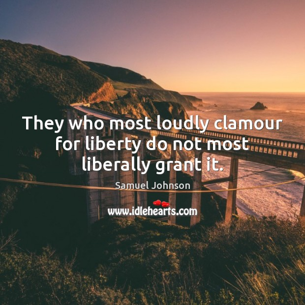 Image, They who most loudly clamour for liberty do not most liberally grant it.