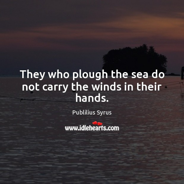 They who plough the sea do not carry the winds in their hands. Publilius Syrus Picture Quote