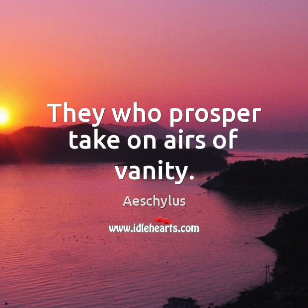 Image, They who prosper take on airs of vanity.