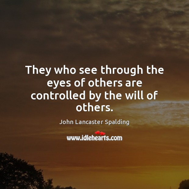 They who see through the eyes of others are controlled by the will of others. John Lancaster Spalding Picture Quote