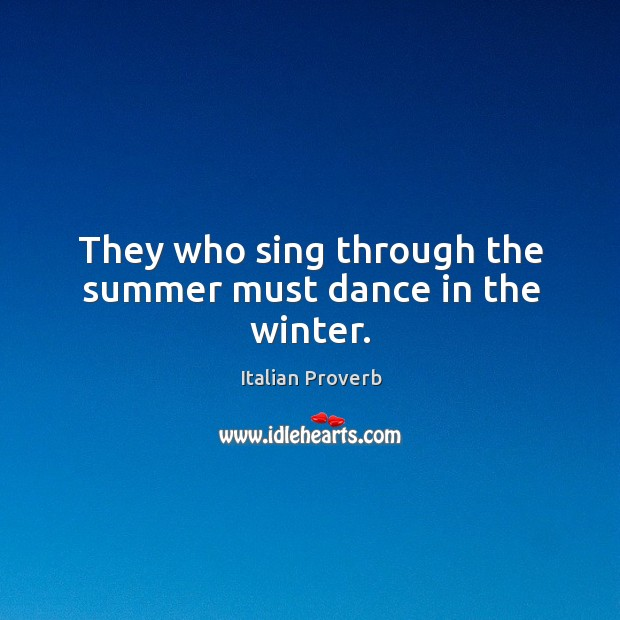 They who sing through the summer must dance in the winter. Image