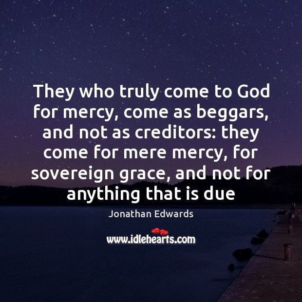 They who truly come to God for mercy, come as beggars, and Jonathan Edwards Picture Quote