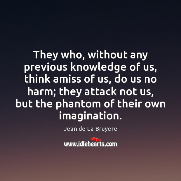 They who, without any previous knowledge of us, think amiss of us, Jean de La Bruyere Picture Quote