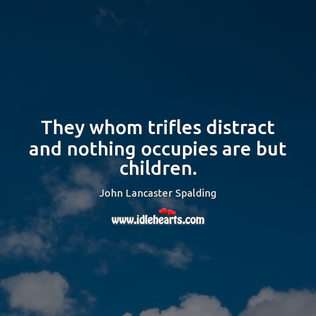 They whom trifles distract and nothing occupies are but children. John Lancaster Spalding Picture Quote