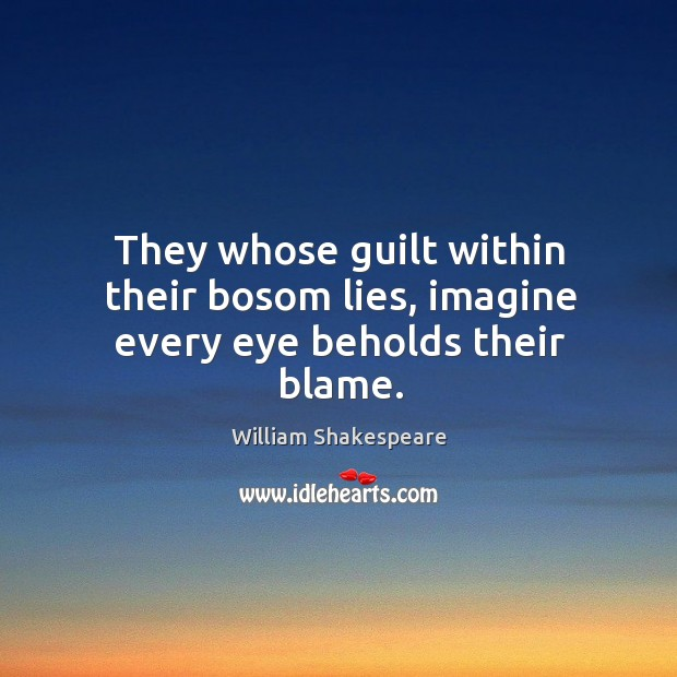 Image, They whose guilt within their bosom lies, imagine every eye beholds their blame.