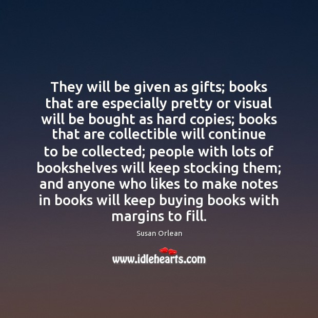 They will be given as gifts; books that are especially pretty or Susan Orlean Picture Quote
