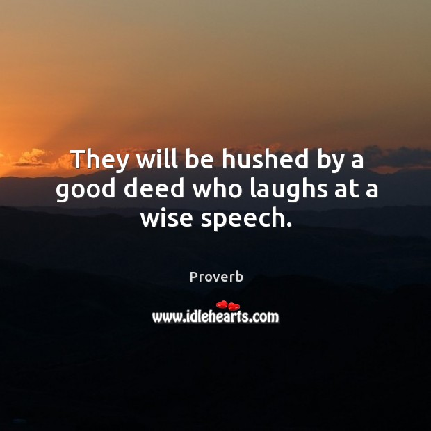 They will be hushed by a good deed who laughs at a wise speech. Image