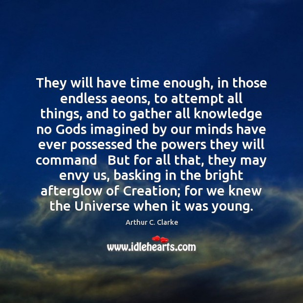 Image, They will have time enough, in those endless aeons, to attempt all