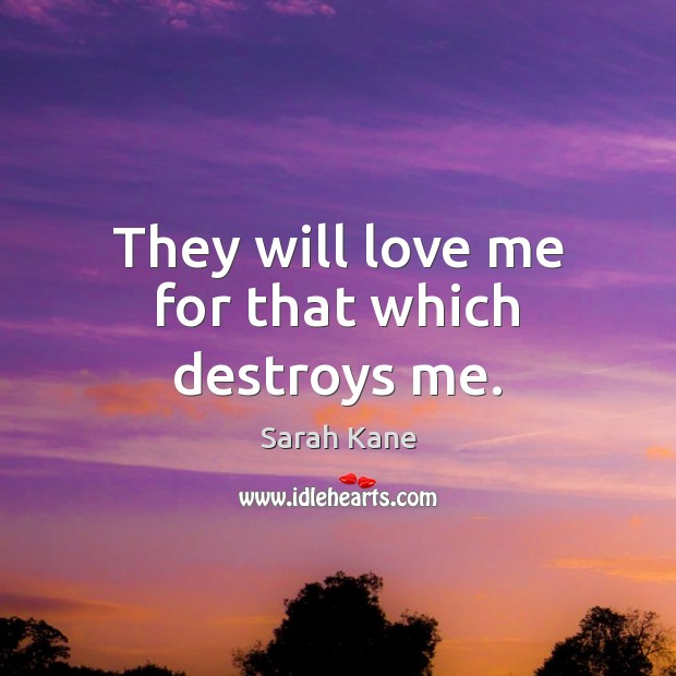 Image, They will love me for that which destroys me.