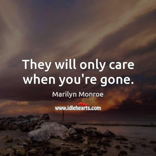 Image, They will only care when you're gone.