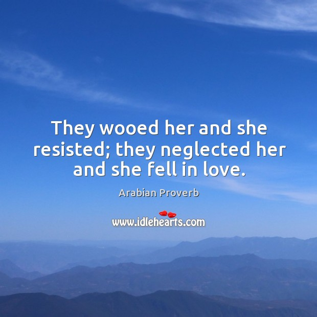 They wooed her and she resisted; they neglected her and she fell in love. Arabian Proverbs Image
