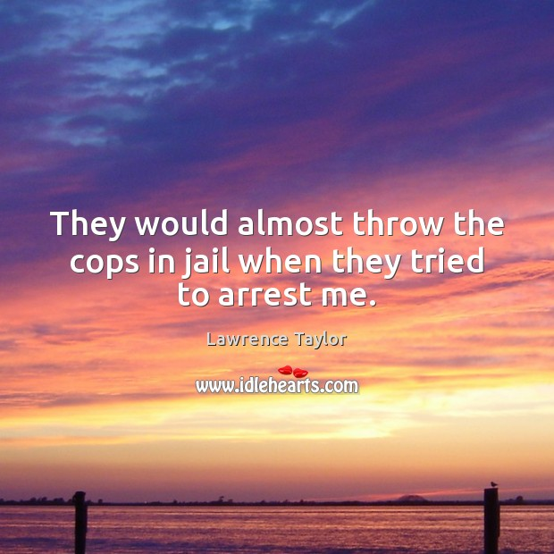 They would almost throw the cops in jail when they tried to arrest me. Image