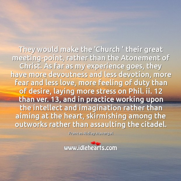 They would make the 'Church ' their great meeting-point, rather than the Image