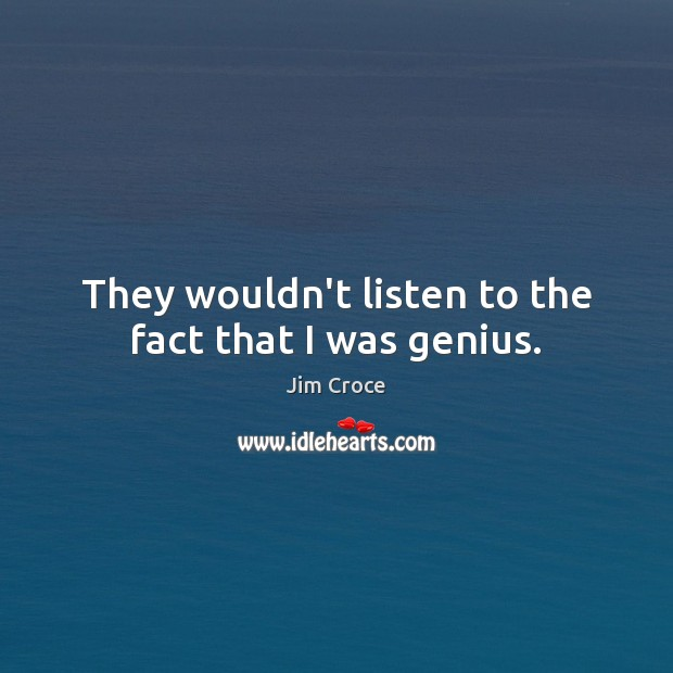 They wouldn't listen to the fact that I was genius. Jim Croce Picture Quote