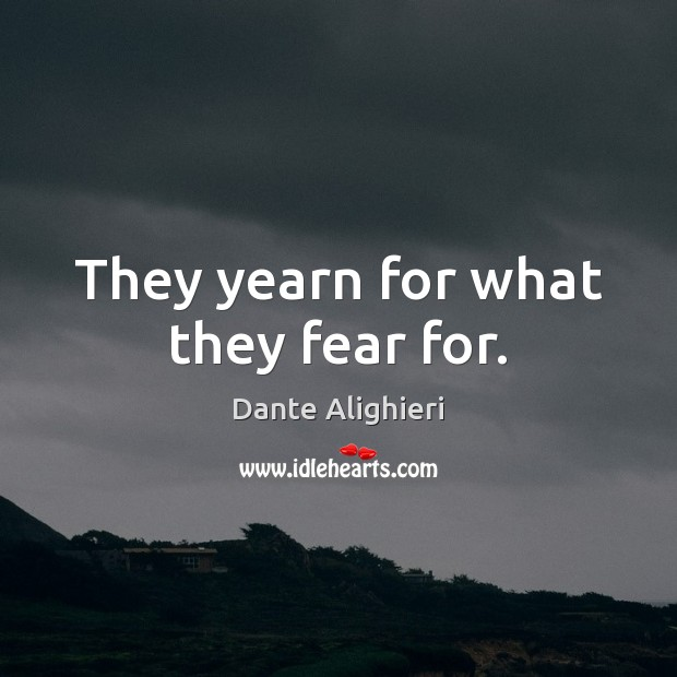 They yearn for what they fear for. Dante Alighieri Picture Quote