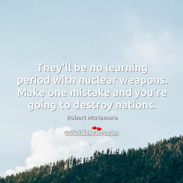 They'll be no learning period with nuclear weapons. Make one mistake and Robert McNamara Picture Quote
