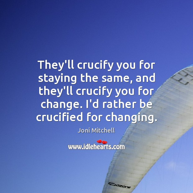 They'll crucify you for staying the same, and they'll crucify you for Image