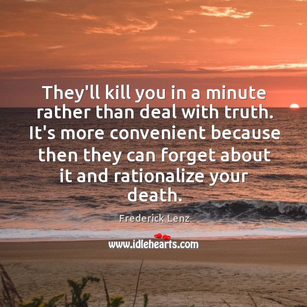 They'll kill you in a minute rather than deal with truth. It's Image