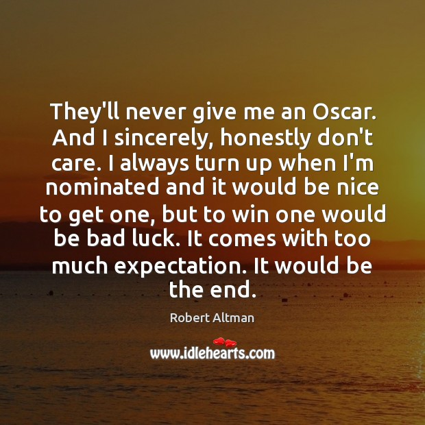 They'll never give me an Oscar. And I sincerely, honestly don't care. Robert Altman Picture Quote