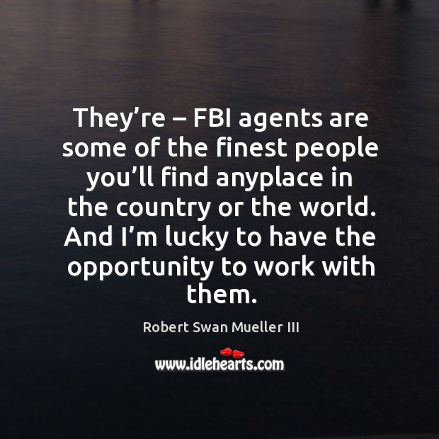 They're – fbi agents are some of the finest people you'll find anyplace in the country or the world. Image