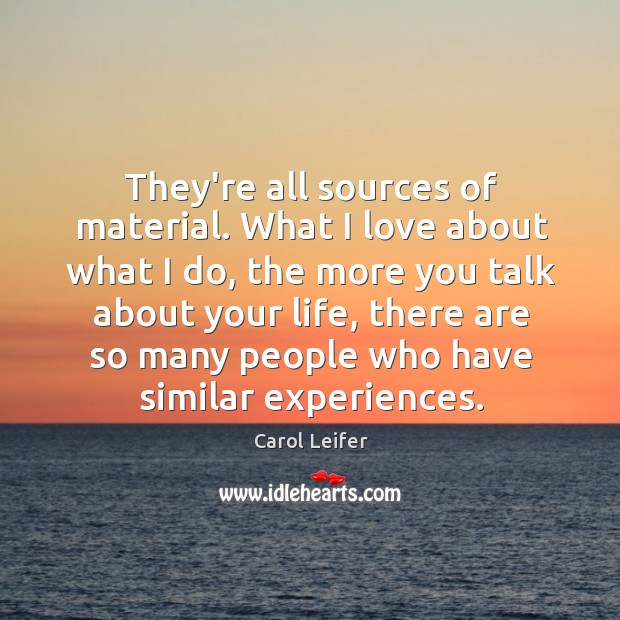 They're all sources of material. What I love about what I do, Image