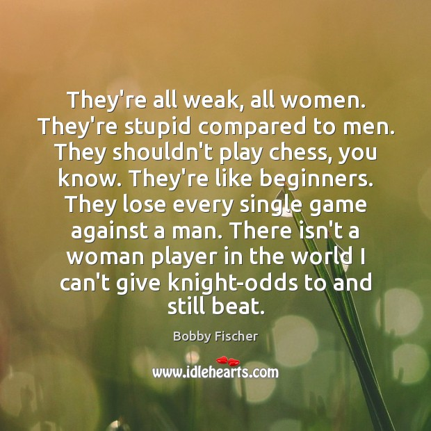 They're all weak, all women. They're stupid compared to men. They shouldn't Bobby Fischer Picture Quote