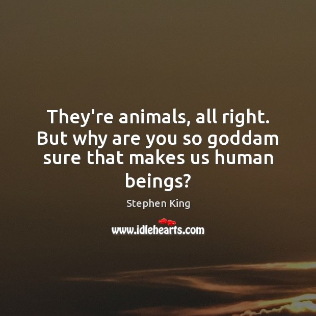 They're animals, all right. But why are you so Goddam sure that makes us human beings? Image