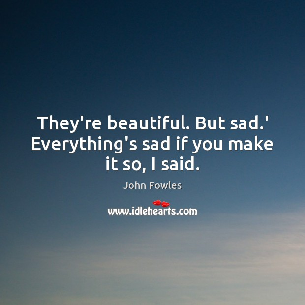 They're beautiful. But sad.' Everything's sad if you make it so, I said. John Fowles Picture Quote