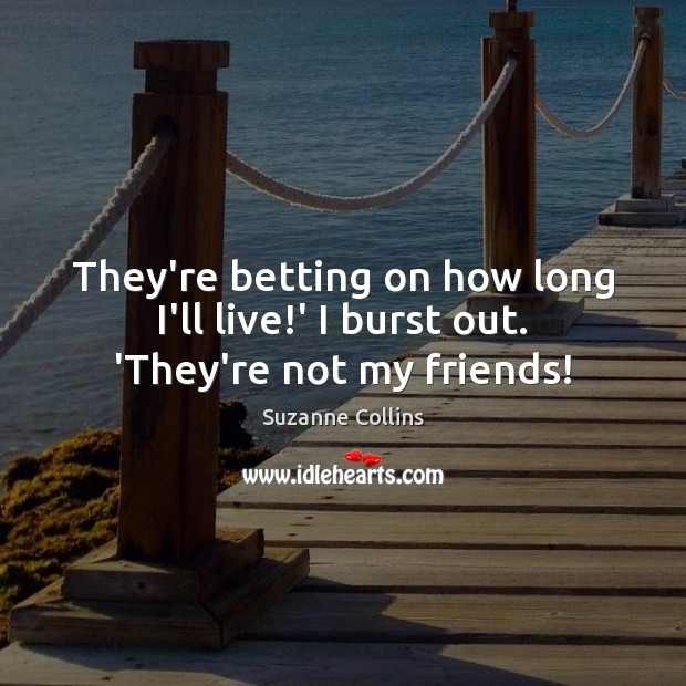They're betting on how long I'll live!' I burst out. 'They're not my friends! Suzanne Collins Picture Quote