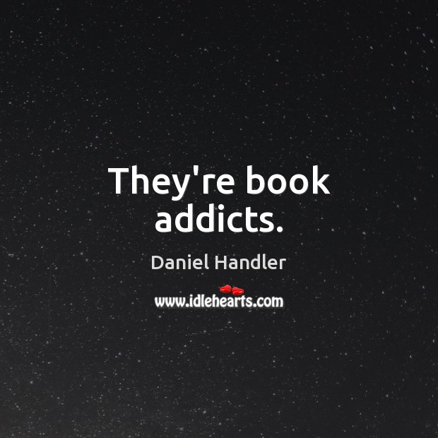 They're book addicts. Daniel Handler Picture Quote
