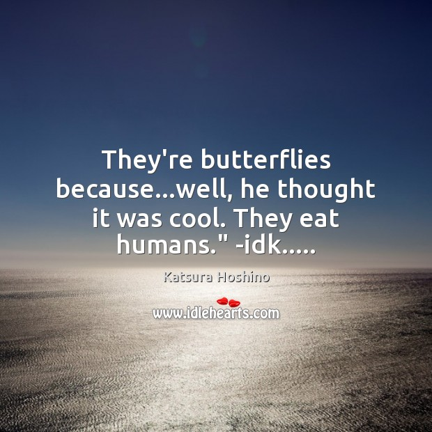"Image, They're butterflies because…well, he thought it was cool. They eat humans."" -idk….."