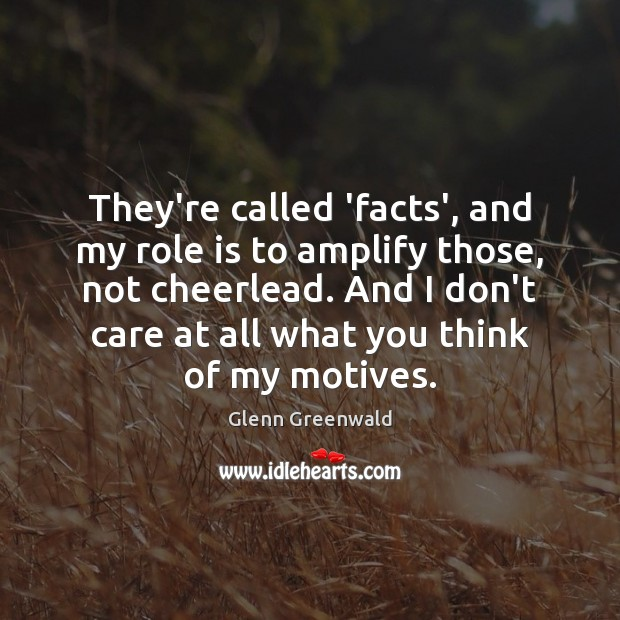 They're called 'facts', and my role is to amplify those, not cheerlead. Glenn Greenwald Picture Quote