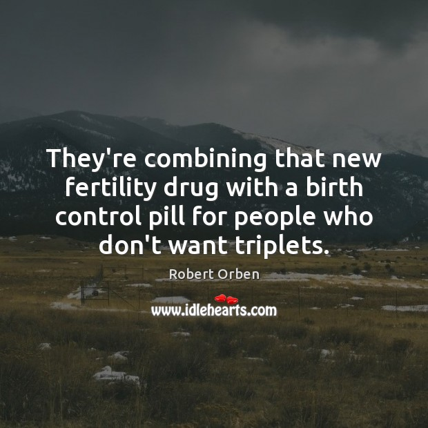 They're combining that new fertility drug with a birth control pill for Robert Orben Picture Quote
