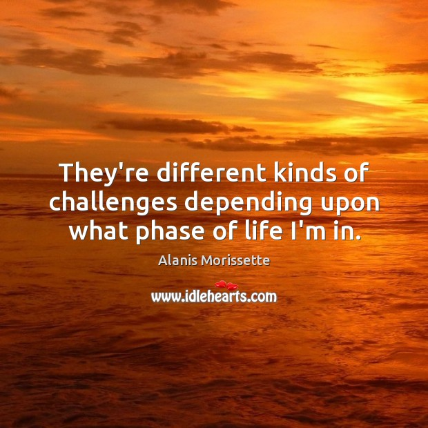 They're different kinds of challenges depending upon what phase of life I'm in. Image