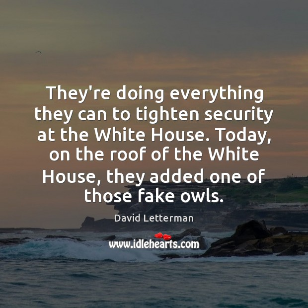 They're doing everything they can to tighten security at the White House. David Letterman Picture Quote