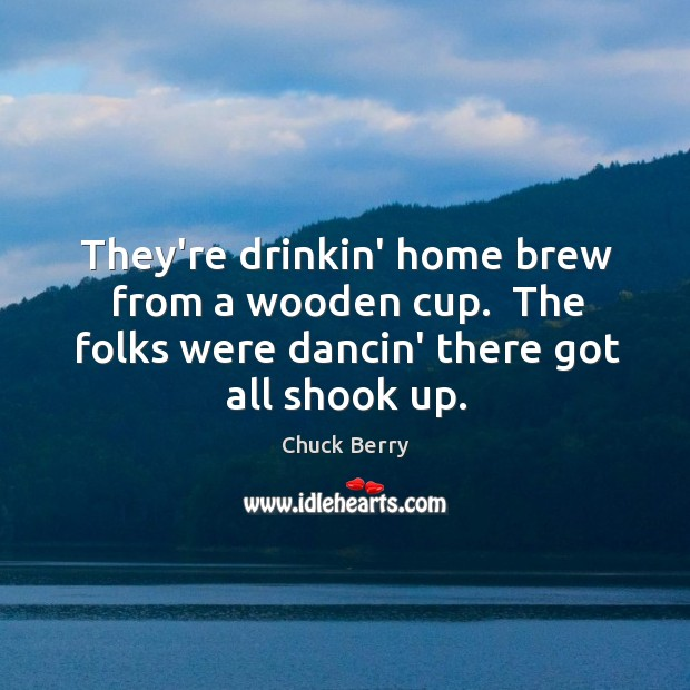 They're drinkin' home brew from a wooden cup.  The folks were dancin' Image