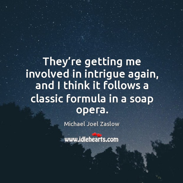They're getting me involved in intrigue again, and I think it follows a classic formula in a soap opera. Michael Joel Zaslow Picture Quote